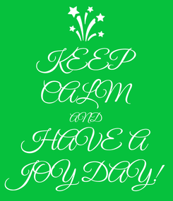 Poster: KEEP CALM AND HAVE A JOY DAY!