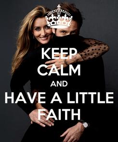 Poster: KEEP CALM AND HAVE A LITTLE FAITH