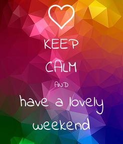 Poster: KEEP CALM AND have a lovely weekend