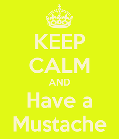 Poster: KEEP CALM AND Have a Mustache