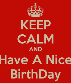 Poster: KEEP CALM AND Have A Nice BirthDay