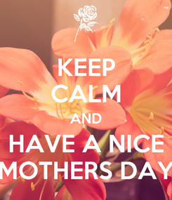 Poster: KEEP CALM AND HAVE A NICE MOTHERS DAY