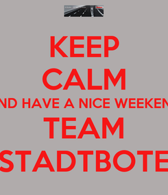 Poster: KEEP CALM AND HAVE A NICE WEEKEND TEAM STADTBOTE