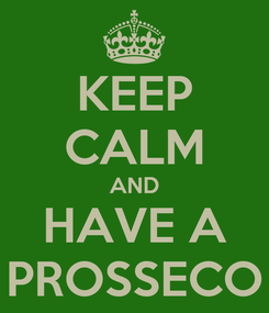Poster: KEEP CALM AND HAVE A PROSSECO