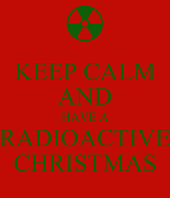 Poster: KEEP CALM AND HAVE A RADIOACTIVE CHRISTMAS