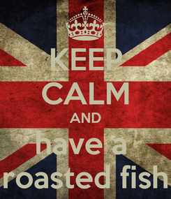 Poster: KEEP CALM AND have a  roasted fish