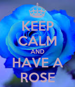 Poster: KEEP CALM AND HAVE A ROSE