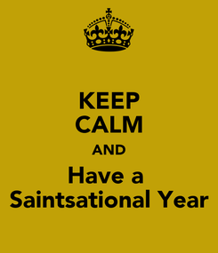Poster: KEEP CALM AND Have a  Saintsational Year