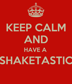 Poster: KEEP CALM AND HAVE A  SHAKETASTIC