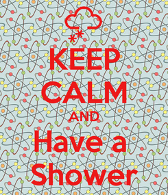 Poster: KEEP CALM AND Have a  Shower