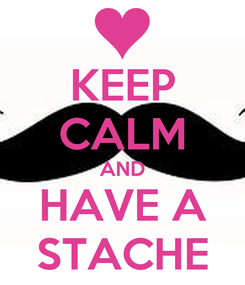 Poster: KEEP CALM AND HAVE A STACHE