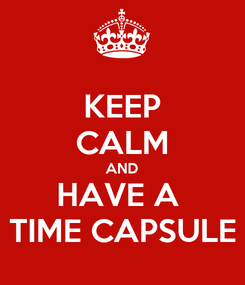 Poster: KEEP CALM AND HAVE A  TIME CAPSULE