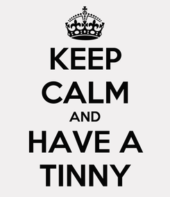 Poster: KEEP CALM AND HAVE A TINNY