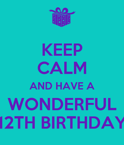 Poster: KEEP CALM AND HAVE A WONDERFUL 12TH BIRTHDAY