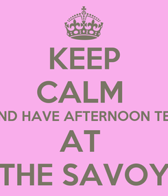 Poster: KEEP CALM  AND HAVE AFTERNOON TEA AT  THE SAVOY