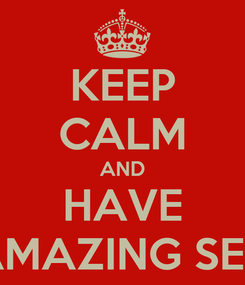 Poster: KEEP CALM AND HAVE AMAZING SEX