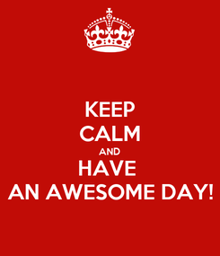 Poster: KEEP CALM AND HAVE  AN AWESOME DAY!