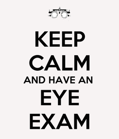 Poster: KEEP CALM AND HAVE AN   EYE  EXAM