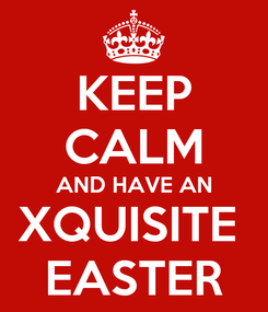 Poster: KEEP CALM AND HAVE AN XQUISITE  EASTER