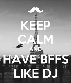Poster: KEEP CALM AND HAVE BFFS LIKE DJ