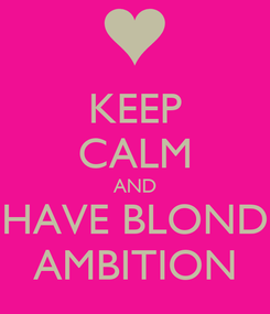 Poster: KEEP CALM AND HAVE BLOND AMBITION