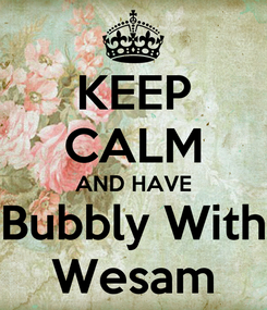 Poster: KEEP CALM AND HAVE Bubbly With Wesam