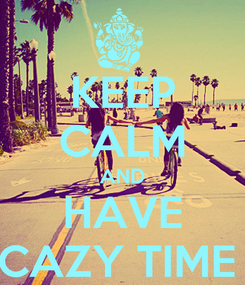 Poster: KEEP CALM AND     HAVE     CAZY TIME