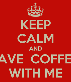 Poster: KEEP CALM AND HAVE  COFFEE  WITH ME