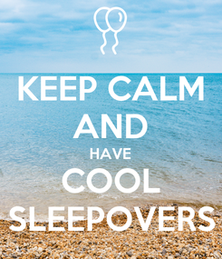 Poster: KEEP CALM AND HAVE COOL SLEEPOVERS