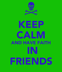 Poster: KEEP CALM AND HAVE FAITH  IN FRIENDS