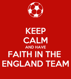 Poster: KEEP CALM AND HAVE FAITH IN THE  ENGLAND TEAM