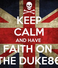 Poster: KEEP CALM AND HAVE  FAITH ON  THE DUKE86
