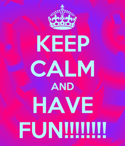 Poster: KEEP CALM AND HAVE FUN!!!!!!!!