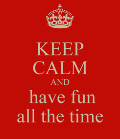 Poster: KEEP CALM AND  have fun all the time