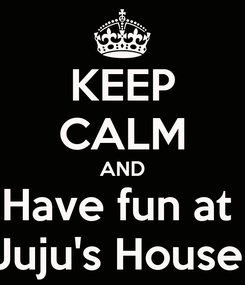 Poster: KEEP CALM AND Have fun at  Juju's House