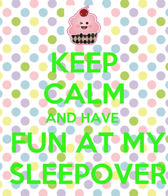 Poster: KEEP CALM AND HAVE   FUN AT MY  SLEEPOVER