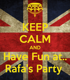 Poster: KEEP CALM AND Have Fun at.. Rafa's Party