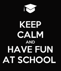 Poster: KEEP CALM AND HAVE FUN AT SCHOOL