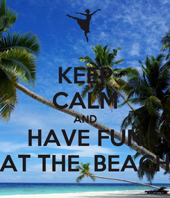 Poster: KEEP CALM AND HAVE FUN AT THE  BEACH