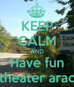 Poster: KEEP CALM AND Have fun at the theater arachtheio