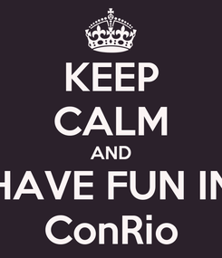 Poster: KEEP CALM AND HAVE FUN IN ConRio