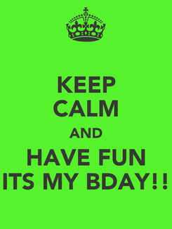 Poster: KEEP CALM AND HAVE FUN ITS MY BDAY!!