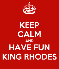 Poster: KEEP CALM AND HAVE FUN KING RHODES