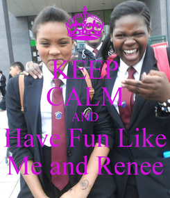 Poster: KEEP CALM AND Have Fun Like Me and Renee
