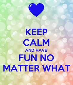 Poster: KEEP CALM AND HAVE FUN NO MATTER WHAT
