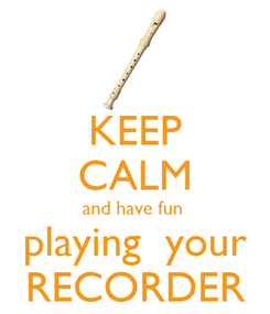 Poster: KEEP CALM and have fun  playing  your RECORDER