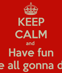 Poster: KEEP CALM and  Have fun we all gonna die