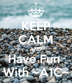 Poster: KEEP CALM AND Have Fun  With ~A1C~
