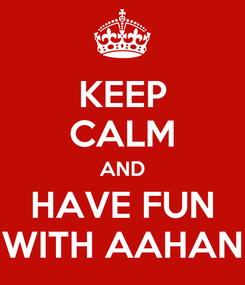 Poster: KEEP CALM AND HAVE FUN WITH AAHAN
