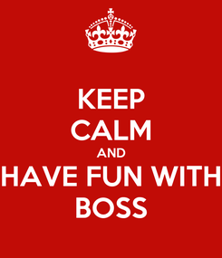 Poster: KEEP CALM AND HAVE FUN WITH BOSS